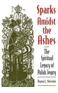Book Sparks Amidst the Ashes: The Spiritual Legacy of Polish Jewry by Byron L. Sherwin