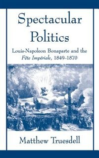 Book Spectacular Politics: Louis-Napoleon Bonaparte and the Fete Imperial, 1849-1870 by Matthew N Truesdell