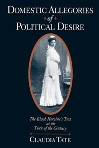 Book Domestic Allegories of Political Desire: The Black Heroines Text at the Turn of the Century by Claudia Tate
