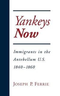 Book Yankeys Now: Immigrants in the Antebellum United States, 1840-1860 by Joseph P. Ferrie