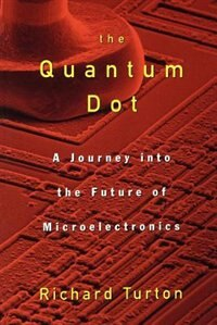 Book The Quantum Dot: A Journey into the Future of Microelectronics by Richard Turton
