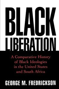 Book Black Liberation: A Comparative History of Black Ideologies in the United States and South Africa by George M. Fredrickson