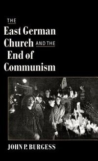 Book The East German Church and the End of Communism: Essays on Religion, Democratization, and Christian… by John P. Burgess