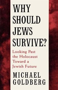 Book Why Should Jews Survive?: Looking Past the Holocaust toward a Jewish Future by Michael Goldberg