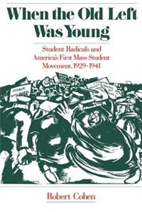 Book When the Old Left Was Young: Student Radicals and Americas First Mass Student Movement, 1929-1941 by Robert Cohen