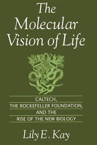 The Molecular Vision of Life: Caltech, the Rockefeller Foundation, and the Rise of the New Biology
