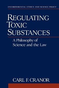 Book Regulating Toxic Substances: A Philosophy of Science and the Law by Carl F. Cranor