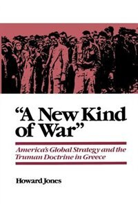 "Book ""A New Kind of War"": Americas Global Strategy and the Truman Doctrine in Greece by Howard Jones"