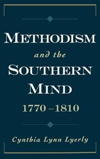 Book Methodism and the Southern Mind, 1770-1810: Methodism & The Southern Mind by Cynthia Lynn Lyerly