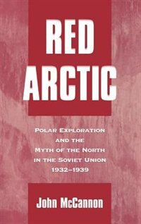 Book Red Arctic: Polar Exploration and the Myth of the North in the Soviet Union, 1932-1939 by John McCannon