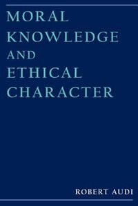 Book Moral Knowledge and Ethical Character by Robert Audi