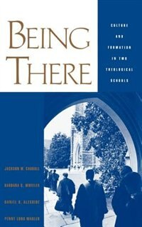 Book Being There: Culture and Formation in Two Theological Schools by Jackson W. Carroll
