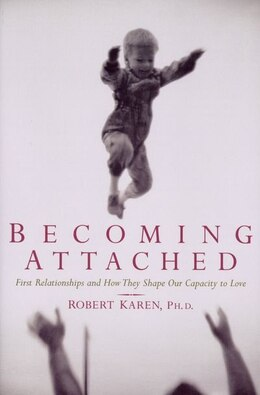 Book Becoming Attached: First Relationships and How They Shape Our Capacity to Love by Robert Karen