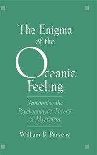 Book The Enigma of the Oceanic Feeling: Revisioning the Psychoanalytic Theory of Mysticism by William B. Parsons