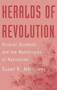 Book Heralds of Revolution: Russian Students and the Mythologies of Radicalism by Susan K. Morrissey