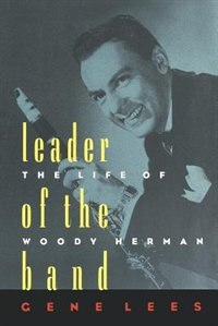 Leader of the Band: The Life of Woody Herman by Gene Lees