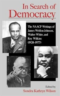 Book In Search of Democracy: The NAACP Writings of James Weldon Johnson, Walter White, and Roy Wilkins… by Sondra Kathryn Wilson