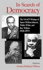 In Search of Democracy: The NAACP Writings of James Weldon Johnson, Walter White, and Roy Wilkins…