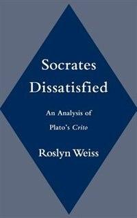 Socrates Dissatisfied: An Analysis of Platos Crito