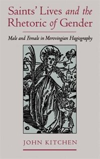 Book Saints Lives and the Rhetoric of Gender: Male and Female in Merovingian Hagiography by John Kitchen