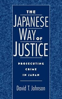Book The Japanese Way of Justice: Prosecuting Crime in Japan by David T. Johnson