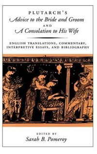 Book Plutarchs Advice to the Bride and Groom and A Consolation to His Wife: English Translations… by Sarah B. Plutarch