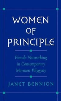 Book Women of Principle: Female Networking in Contemporary Mormon Polygyny by Janet Bennion