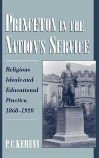 Book Princeton in the Nations Service: Religious Ideals and Educational Practice, 1868-1928 by P. C. Kemeny