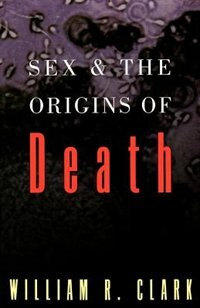 Book Sex and the Origins of Death by William R. Clark