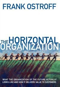 Book The Horizontal Organization: What the Organization of the Future Actually Looks Like and How It… by Frank Ostroff