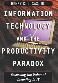 Book Information Technology and the Productivity Paradox: Assessing the Value of Investing in IT by Henry C. Lucas