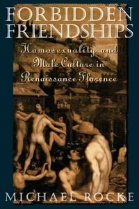 Book Forbidden Friendships: Homosexuality and Male Culture in Renaissance Florence by Michael Rocke