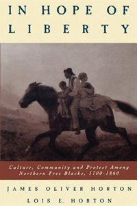 Book In Hope of Liberty: Culture, Community and Protest Among Northern Free Blacks, 1700-1860 by James Oliver Horton