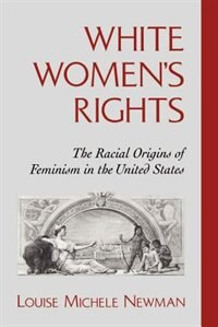 Book White Womens Rights: The Racial Origins of Feminism in the United States by Louise Michele Newman