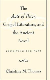 Book The Acts of Peter, Gospel Literature, and the Ancient Novel: Rewriting the Past by Christine M. Thomas