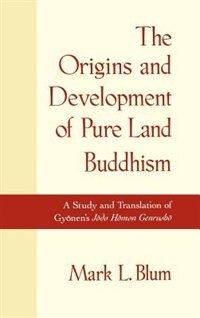 The Origins and Development of Pure Land Buddhism: A Study and Translation of Gyonens Jodo Homon…