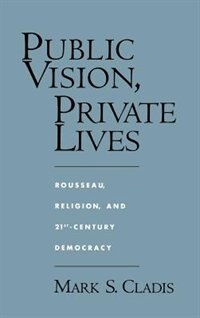 Book Public Vision, Private Lives: Rousseau, Religion, and 21st-Century Democracy by Mark S. Cladis