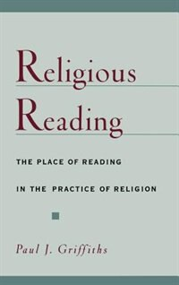 Book Religious Reading: The Place of Reading in the Practice of Religion by Paul J. Griffiths