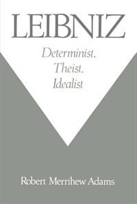 Leibniz: Determinist, Theist, Idealist