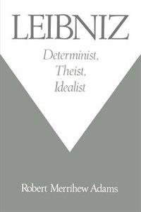 Leibniz: Determinist, Theist, Idealist