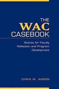 Book The WAC Casebook: Scenes for Faculty Reflection and Program Development by Chris M. Anson