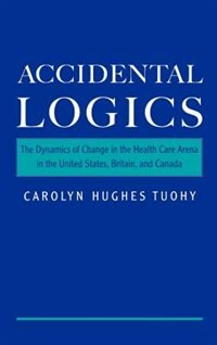 Book Accidental Logics: The Dynamics of Change in the Health Care Arena in the United States, Britain… by Carolyn Hughes Tuohy