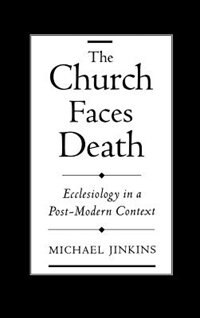 Book The Church Faces Death: Ecclesiology in a Post-Modern Context by Michael Jinkins