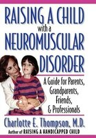 Raising a Child with a Neuromuscular Disorder: A Guide for Parents, Grandparents, Friends, and…