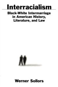 Book Interracialism: Black-White Intermarriage in American History, Literature, and Law by Werner Sollors