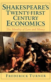 Book Shakespeares Twenty-First Century Economics: The Morality of Love and Money by Frederick Turner