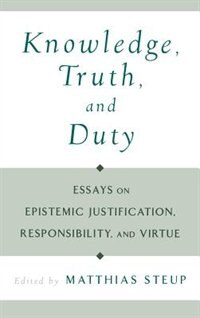 Book Knowledge, Truth, and Duty: Essays on Epistemic Justification, Responsibility, and Virtue by Matthias Steup