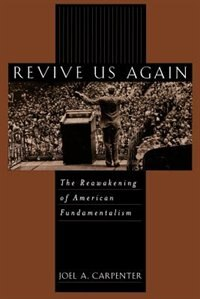 Book Revive Us Again: The Reawakening of American Fundamentalism by Joel A. Carpenter