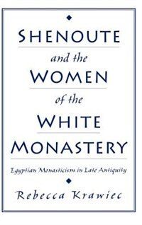 Book Shenoute and the Women of the White Monastery: Egyptian Monasticism in Late Antiquity by Rebecca Krawiec
