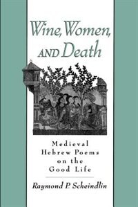 Book Wine, Women, and Death: Medieval Hebrew Poems on the Good Life by Raymond P. Scheindlin